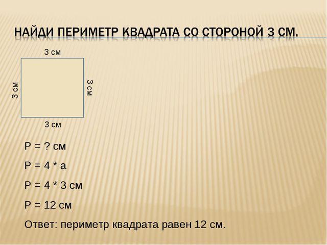 Р = ? см Р = 4 * а Р = 4 * 3 см Р = 12 см Ответ: периметр квадрата равен 12...