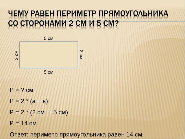 Р = ? см Р = 2 * (а + в) Р = 2 * (2 см + 5 см) Р = 14 см Ответ: периметр прям...