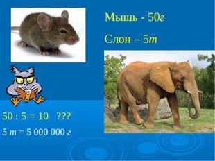 Мышь - 50г Слон – 5т 50 : 5 = 10 ??? 5 т = 5000000 г