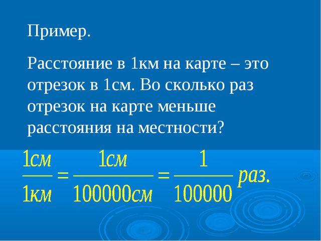 Пример. Расстояние в 1км на карте – это отрезок в 1см. Во сколько раз отрезок...