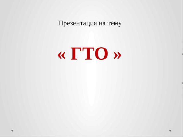 Презентация на тему « ГТО »