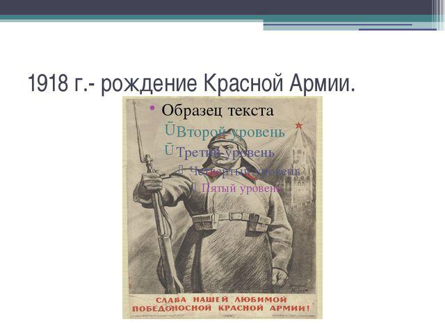 1918 г.- рождение Красной Армии.