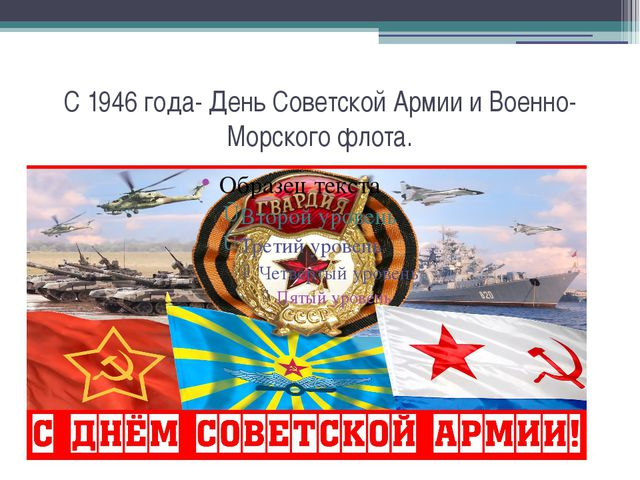 С 1946 года- День Советской Армии и Военно-Морского флота.