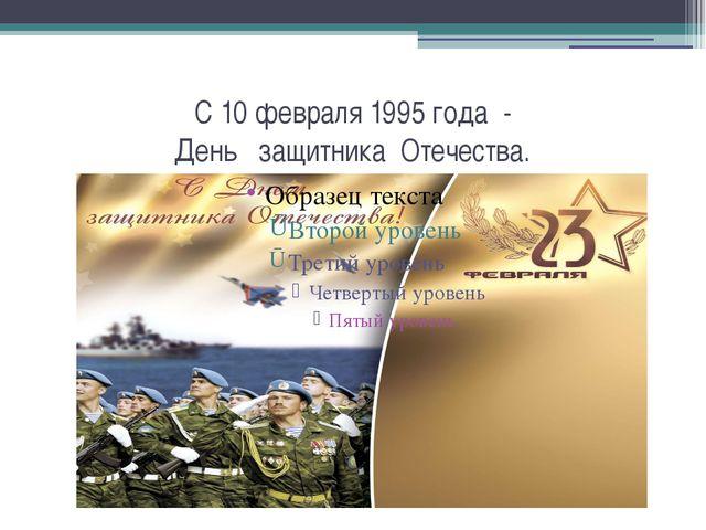 С 10 февраля 1995 года - День защитника Отечества.