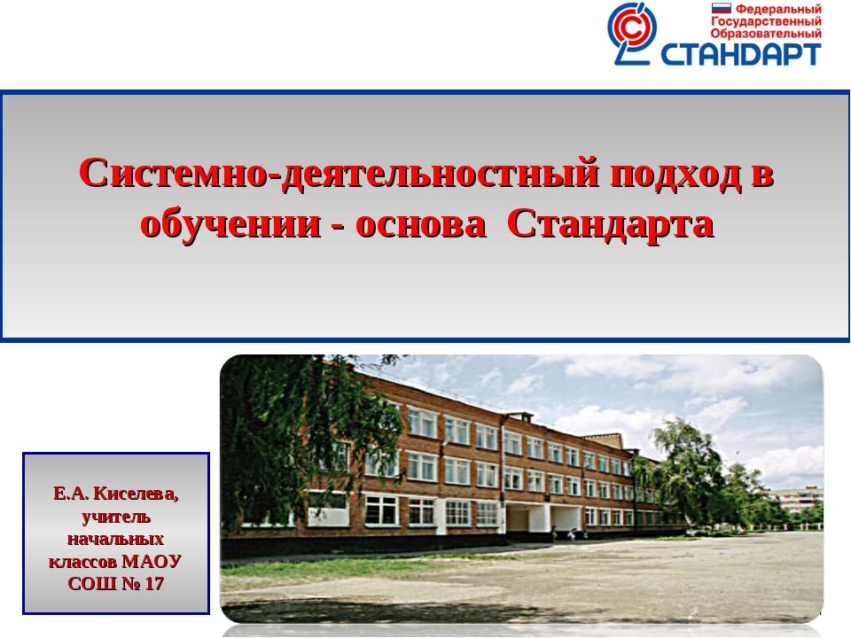 * Системно-деятельностный подход в обучении - основа Стандарта Е.А. Киселева,...