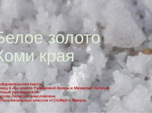 Белое золото Коми края ИССЛЕДОВАТЕЛЬСКАЯ РАБОТА учениц 4 «Б» класса Рыжаковой