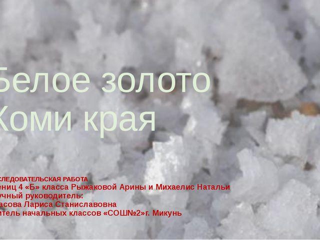 Белое золото Коми края ИССЛЕДОВАТЕЛЬСКАЯ РАБОТА учениц 4 «Б» класса Рыжаковой...