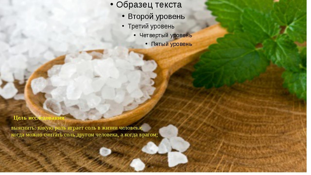 Цель исследования: выяснить: какую роль играет соль в жизни человека; когда м...
