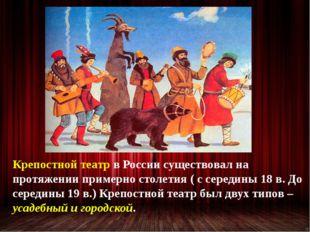 Крепостной театр в России существовал на протяжении примерно столетия ( с сер