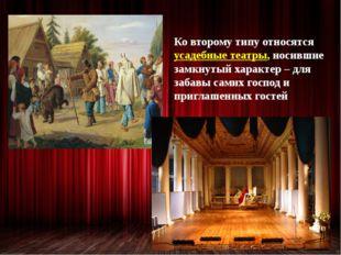 Ко второму типу относятся усадебные театры, носившие замкнутый характер – дл