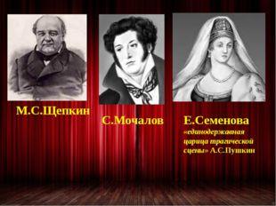 М.С.Щепкин С.Мочалов Е.Семенова «единодержавная царица трагической сцены» А.С