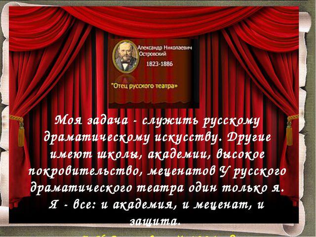 Моя задача - служить русскому драматическому искусству. Другие имеют школы, а...