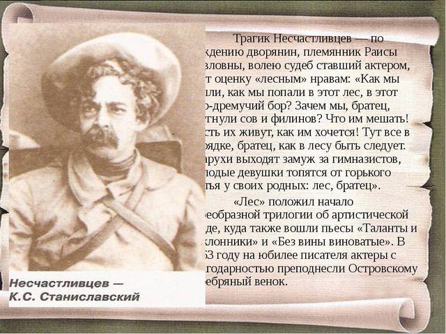 Трагик Несчастливцев — по рождению дворянин, племянник Раисы Павловны, воле...