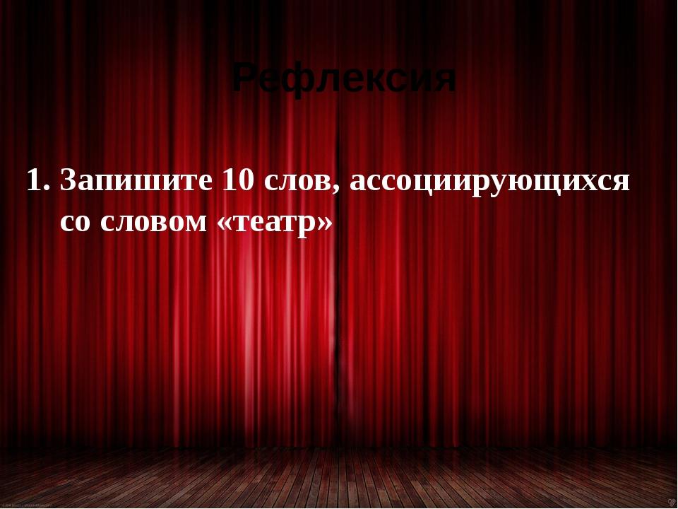 Рефлексия Запишите 10 слов, ассоциирующихся со словом «театр»