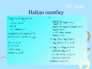 Найди ошибку 1. 3. 2 .log2(x2+x-1) =log2 (-x+7) x2+x-1=-x+7, x2=8, x= IV этап