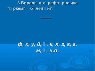 3.Бирелгән хәрефләрне ике төркемгә бүлеп әйт. ф, х, у, й, ә, к, л, з, г, а, м