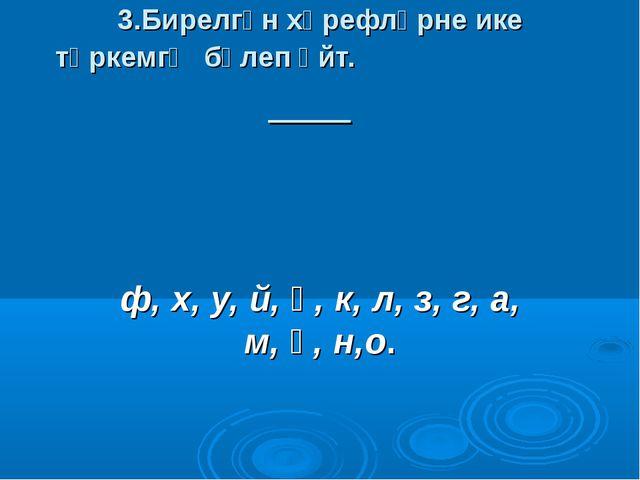 3.Бирелгән хәрефләрне ике төркемгә бүлеп әйт. ф, х, у, й, ә, к, л, з, г, а, м...