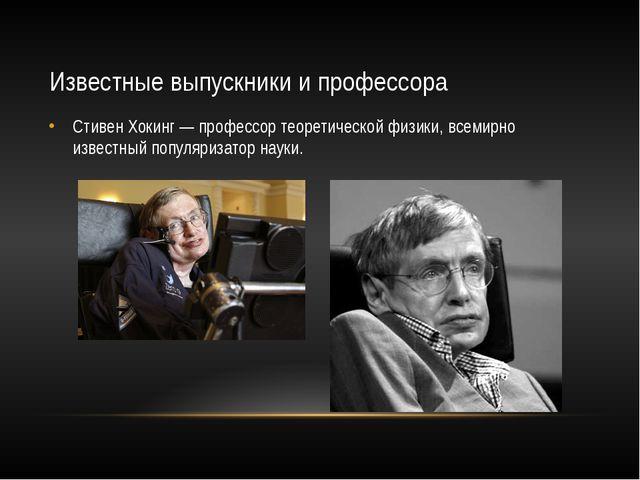 Известные выпускники и профессора Стивен Хокинг— профессор теоретической физ...