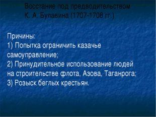Восстание под предводительством К. А. Булавина (1707-1708 гг.) Причины: Попыт