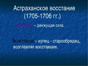 Астраханское восстание (1705-1706 гг.) Стрельцы – движущая сила. Яков Носов –