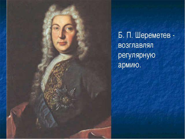Б. П. Шереметев - возглавлял регулярную армию.