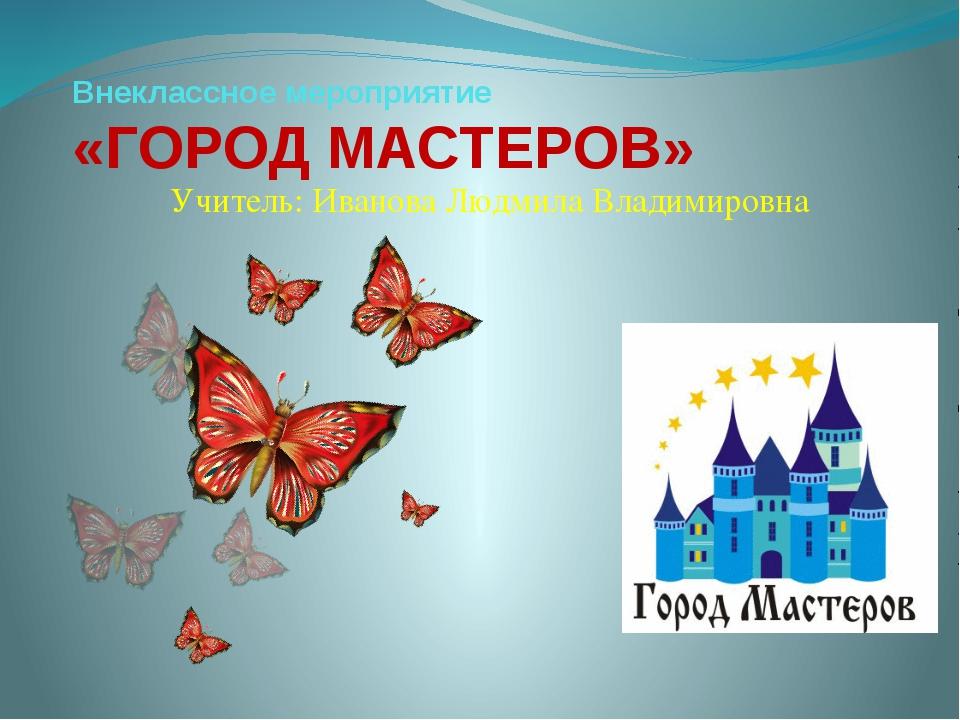 Внеклассное мероприятие «ГОРОД МАСТЕРОВ» Учитель: Иванова Людмила Владимировна