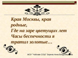 Края Москвы, края родные, Где на заре цветущих лет Часы беспечности я тратил