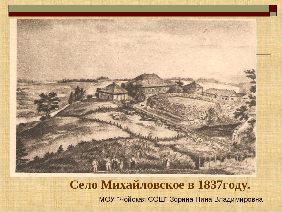 """Село Михайловское в 1837году. МОУ """"Чойская СОШ"""" Зорина Нина Владимировна"""
