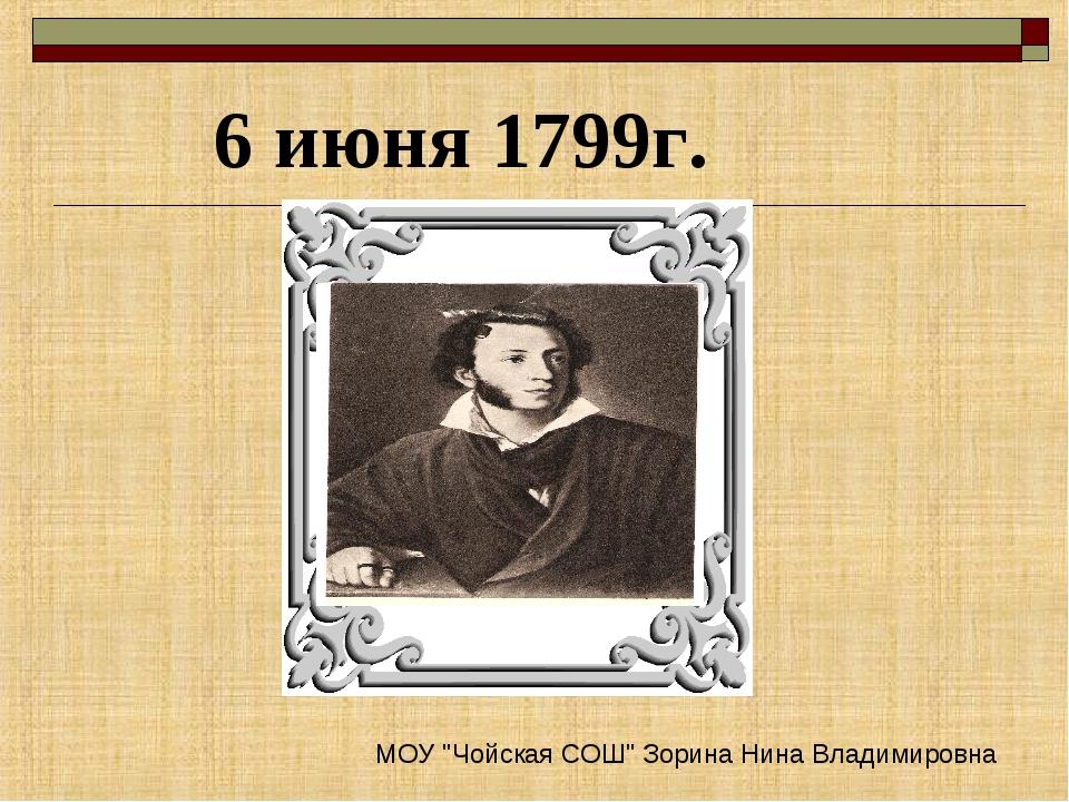 """6 июня 1799г. МОУ """"Чойская СОШ"""" Зорина Нина Владимировна"""