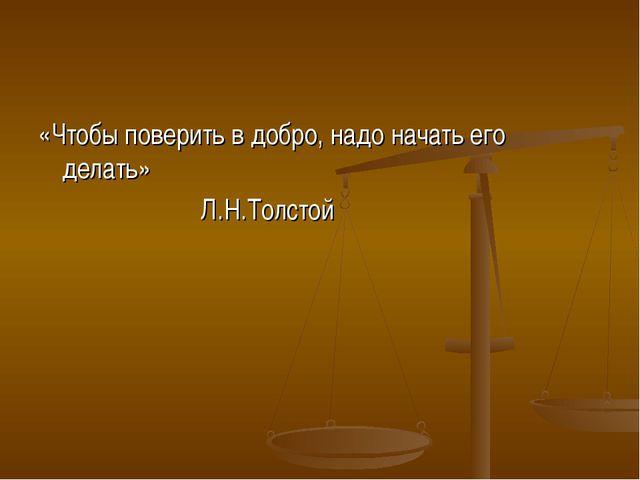 «Чтобы поверить в добро, надо начать его делать» Л.Н.Толстой