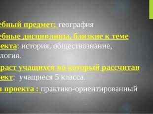 Учебный предмет: география Учебные дисциплины, близкие к теме проекта: истор