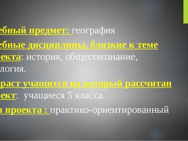 Учебный предмет: география Учебные дисциплины, близкие к теме проекта: истор...