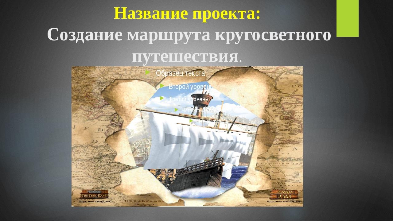 Название проекта: Создание маршрута кругосветного путешествия.