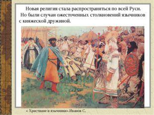 Новая религия стала распространяться по всей Руси. Но были случаи ожесточенн