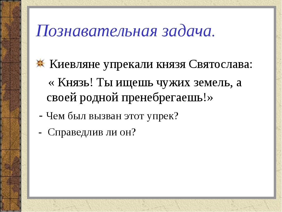 Познавательная задача. Киевляне упрекали князя Святослава: « Князь! Ты ищешь...