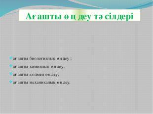 Ағашты өңдеу тәсілдері ағашты биологиялық өңдеу ; ағашты химиялық өңдеу; ағаш