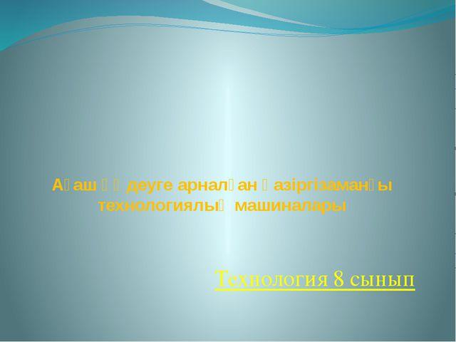 Ағаш өңдеуге арналған қазіргізаманғы технологиялық машиналары Технология 8 с...