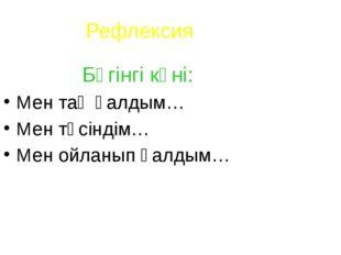 Рефлексия Бүгінгі күні: Мен таң қалдым… Мен түсіндім… Мен ойланып қалдым…