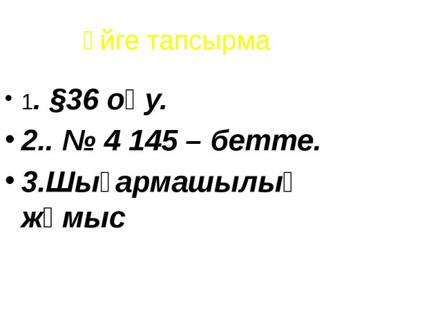 Үйге тапсырма 1. §36 оқу. 2.. № 4 145 – бетте. 3.Шығармашылық жұмыс