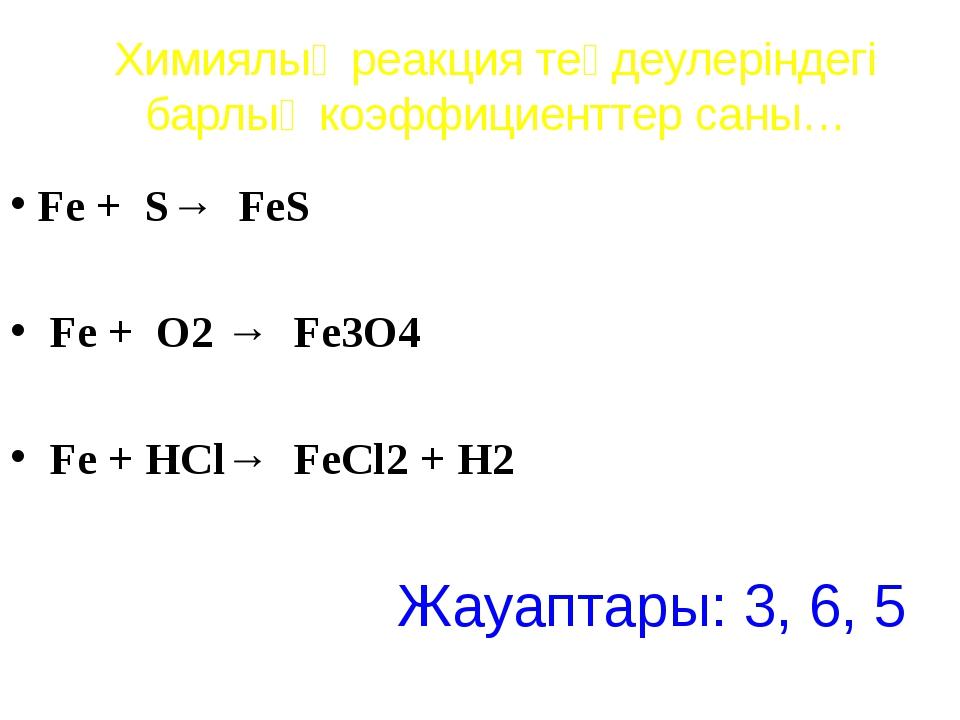Химиялық реакция теңдеулеріндегі барлық коэффициенттер саны… Fe + S→ FeS Fe +...