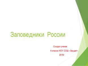 Заповедники России Создал ученик 4 класса НОУ СОШ «Эрудит» 2015г