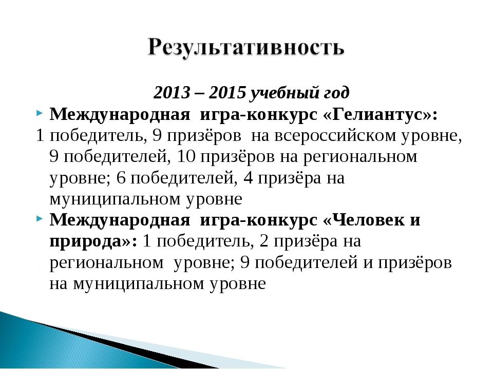 2013 – 2015 учебный год Международная игра-конкурс «Гелиантус»: 1 победитель...