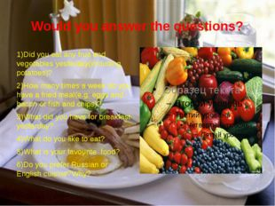 Would you answer the questions? 1)Did you eat any fruit and vegetables yester