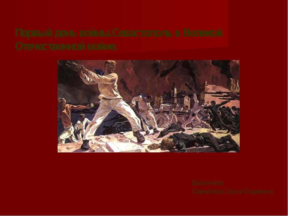 Первый день войны.Севастополь в Великой Отечественной войне. Выполнила: Самой...