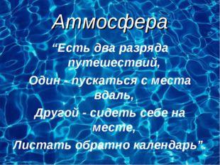 """Атмосфера """"Есть два разряда путешествий, Один - пускаться с места вдаль, Друг"""