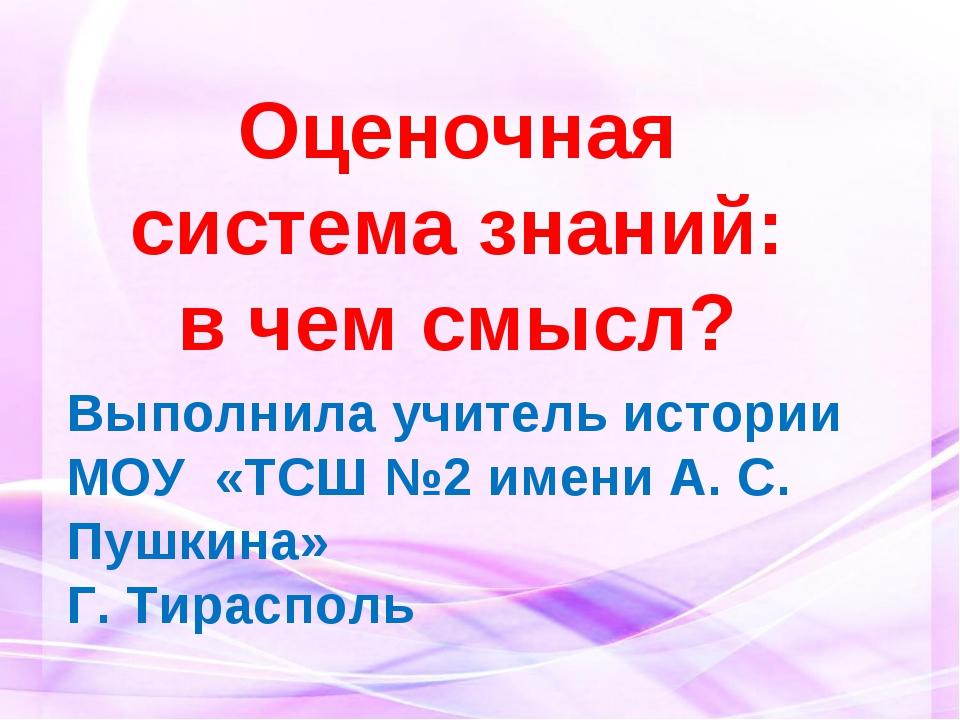 Оценочная система знаний: в чем смысл? Выполнила учитель истории МОУ «ТСШ №2...