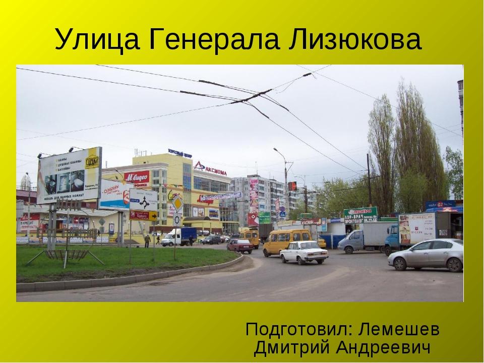Улица Генерала Лизюкова Подготовил: Лемешев Дмитрий Андреевич
