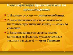 Классификация фразеологизмов по происхождению 1.Исконно русские — мамаево поб