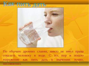По обычаю древних славян, никто не имел права отказать человеку в воде. С тех