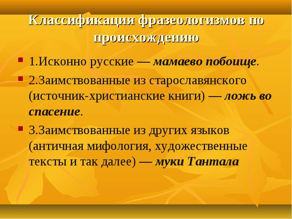 Классификация фразеологизмов по происхождению 1.Исконно русские — мамаево поб...